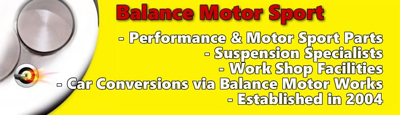 About us - Performance & Motor Sport Parts - Suspension Specialists - Work Shop Facilities - Car Conversions via Balance Motor Works - Established in 2004